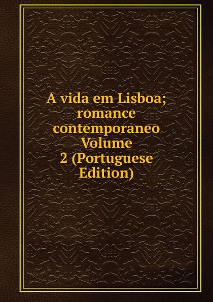 A vida em Lisboa; romance contemporaneo Volume 2 (Portuguese Edition) julio cesar machado a vida em lisboa