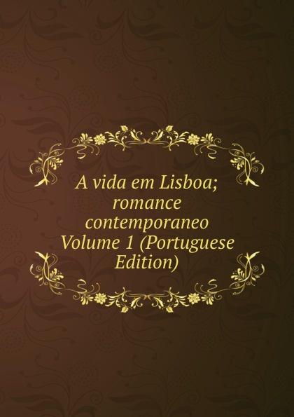 A vida em Lisboa; romance contemporaneo Volume 1 (Portuguese Edition) julio cesar machado a vida em lisboa