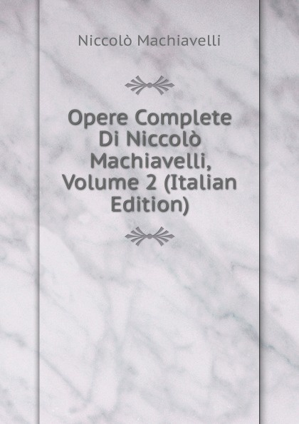 Machiavelli Niccolò Opere Complete Di Niccolo Machiavelli, Volume 2 (Italian Edition) niccolò machiavelli opere vol 8