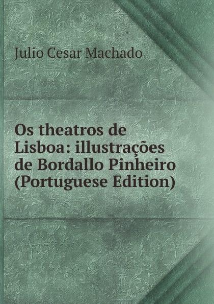 Julio Cesar Machado Os theatros de Lisboa: illustracoes de Bordallo Pinheiro (Portuguese Edition) julio cesar machado a vida em lisboa