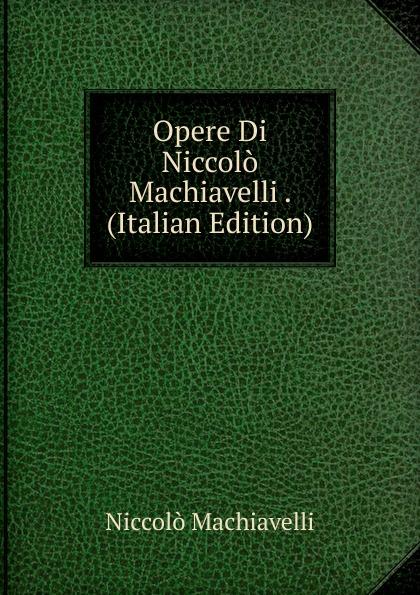 Machiavelli Niccolò Opere Di Niccolo Machiavelli . (Italian Edition) niccolò machiavelli opere vol 8