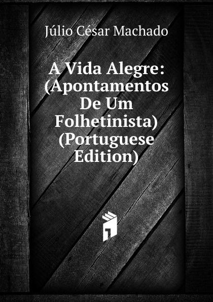 Julio Cesar Machado A Vida Alegre: (Apontamentos De Um Folhetinista) (Portuguese Edition) julio cesar machado a vida em lisboa