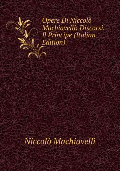 Machiavelli Niccolò Opere Di Niccolo Machiavelli: Discorsi. Il Principe (Italian Edition) niccolò machiavelli opere vol 8
