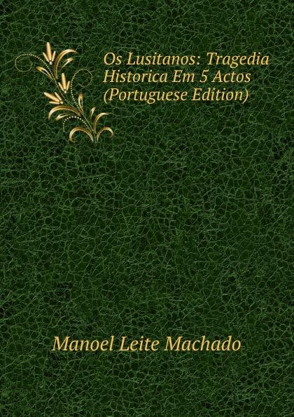 Manoel Leite Machado Os Lusitanos: Tragedia Historica Em 5 Actos (Portuguese Edition) manoel leite machado os lusitanos tragedia historica em 5 actos classic reprint