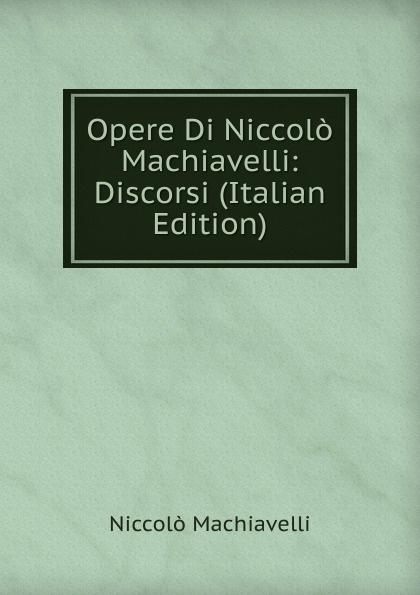 Machiavelli Niccolò Opere Di Niccolo Machiavelli: Discorsi (Italian Edition) niccolò machiavelli opere vol 8