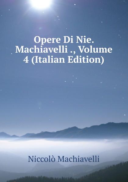 Machiavelli Niccolò Opere Di Nie. Machiavelli ., Volume 4 (Italian Edition) niccolò machiavelli opere vol 8