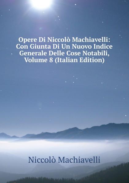 Machiavelli Niccolò Opere Di Niccolo Machiavelli: Con Giunta Di Un Nuovo Indice Generale Delle Cose Notabili, Volume 8 (Italian Edition) niccolò machiavelli opere vol 8