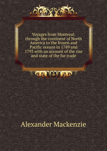 Alexander Mackenzie Voyages from Montreal: through the continent of North America to the frozen and Pacific oceans in 1789 and 1793 with an account of the rise and state of the fur trade alexander mackenzie voyages from montreal through the continent of north america to the frozen and pacific oceans in 1789 and 1793