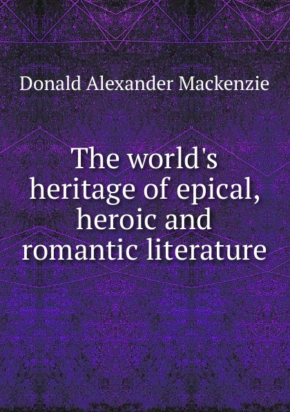 Donald Alexander Mackenzie The world.s heritage of epical, heroic and romantic literature donald alexander mackenzie indian myth and legend