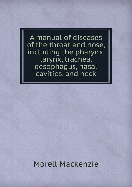 Morell Mackenzie A manual of diseases of the throat and nose, including the pharynx, larynx, trachea, oesophagus, nasal cavities, and neck