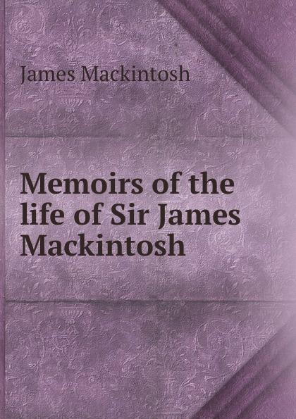 James Mackintosh Memoirs of the life of Sir James Mackintosh james mackintosh melanges philosophiques