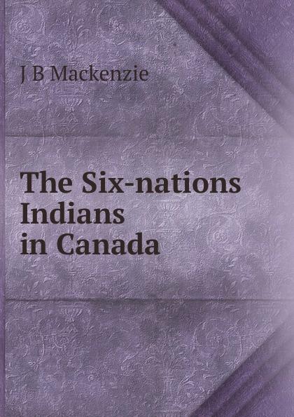 цена J B Mackenzie The Six-nations Indians in Canada онлайн в 2017 году
