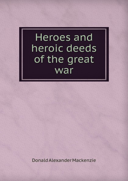 Donald Alexander Mackenzie Heroes and heroic deeds of the great war donald alexander mackenzie indian myth and legend