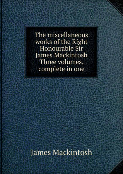 James Mackintosh The miscellaneous works of the Right Honourable Sir James Mackintosh Three volumes, complete in one james mackintosh melanges philosophiques
