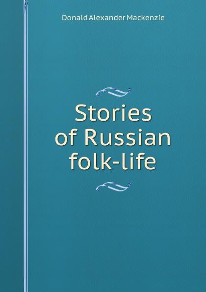 Donald Alexander Mackenzie Stories of Russian folk-life donald alexander mackenzie indian myth and legend