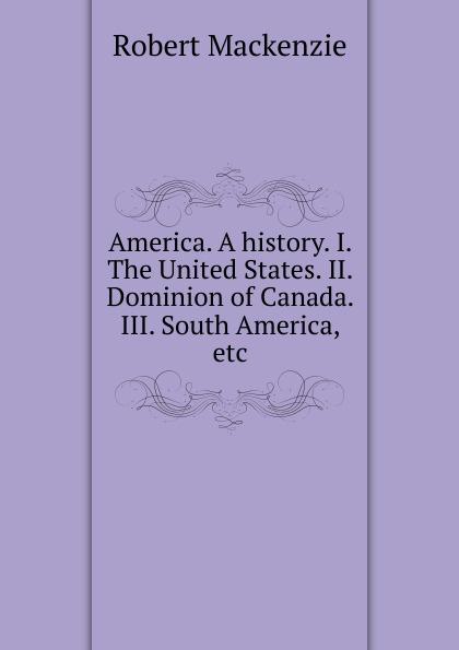 Фото - Robert Mackenzie America. A history. I. The United States. II. Dominion of Canada. III. South America, etc. mackenzie robert shelton america a history