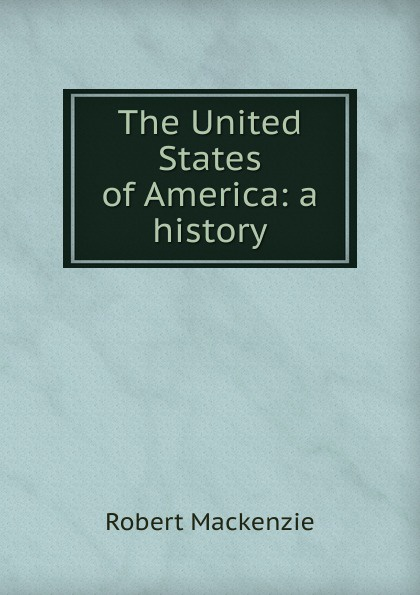 Фото - Robert Mackenzie The United States of America: a history mackenzie robert shelton america a history