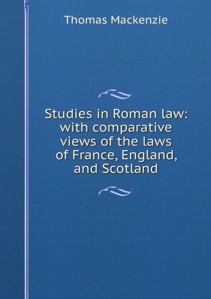 Thomas Mackenzie Studies in Roman law: with comparative views of the laws of France, England, and Scotland studies in roman law with comparative views of the laws of france england and scotland