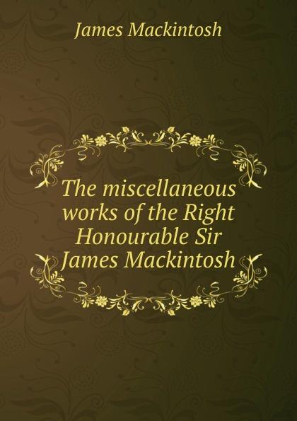 James Mackintosh The miscellaneous works of the Right Honourable Sir James Mackintosh james mackintosh melanges philosophiques