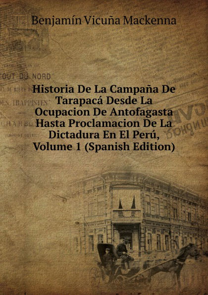 Benjamín Vicuna Mackenna Historia De La Campana De Tarapaca Desde La Ocupacion De Antofagasta Hasta Proclamacion De La Dictadura En El Peru, Volume 1 (Spanish Edition) стоимость