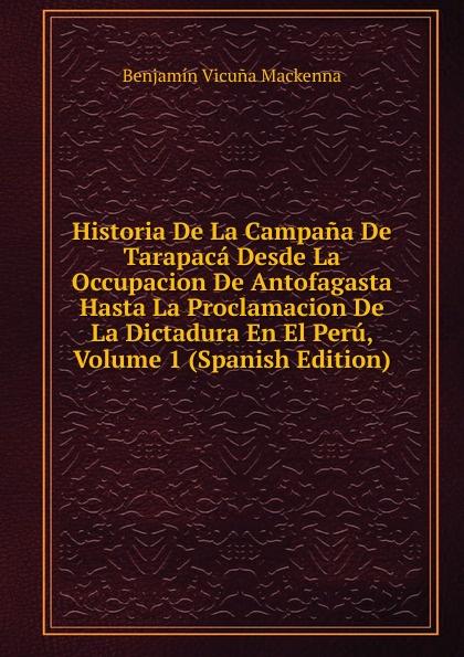 Benjamín Vicuna Mackenna Historia De La Campana De Tarapaca Desde La Occupacion De Antofagasta Hasta La Proclamacion De La Dictadura En El Peru, Volume 1 (Spanish Edition) стоимость