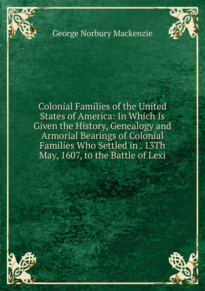 George Norbury Mackenzie Colonial Families of the United States of America: In Which Is Given the History, Genealogy and Armorial Bearings of Colonial Families Who Settled in . 13Th May, 1607, to the Battle of Lexi stella pickett hardy colonial families of the southern states of america a history and genealogy of colonial families who settled in the colonies prior to the revolution