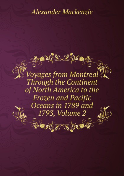 Alexander Mackenzie Voyages from Montreal Through the Continent of North America to the Frozen and Pacific Oceans in 1789 and 1793, Volume 2 alexander mackenzie voyages from montreal through the continent of north america to the frozen and pacific oceans in 1789 and 1793