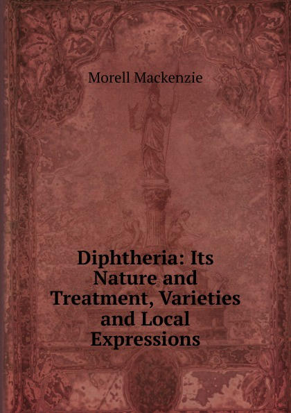 Morell Mackenzie Diphtheria: Its Nature and Treatment, Varieties and Local Expressions morell