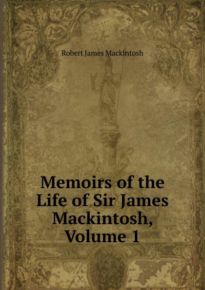 Robert James Mackintosh Memoirs of the Life of Sir James Mackintosh, Volume 1 james mackintosh melanges philosophiques