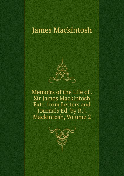 James Mackintosh Memoirs of the Life of . Sir James Mackintosh Extr. from Letters and Journals Ed. by R.J. Mackintosh, Volume 2 james mackintosh melanges philosophiques