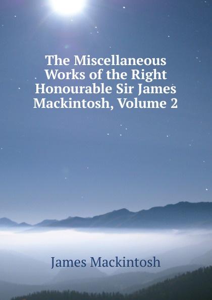 James Mackintosh The Miscellaneous Works of the Right Honourable Sir James Mackintosh, Volume 2 james mackintosh melanges philosophiques