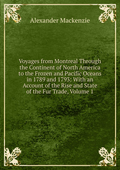 Alexander Mackenzie Voyages from Montreal Through the Continent of North America to the Frozen and Pacific Oceans in 1789 and 1793: With an Account of the Rise and State of the Fur Trade, Volume 1 alexander mackenzie voyages from montreal through the continent of north america to the frozen and pacific oceans in 1789 and 1793