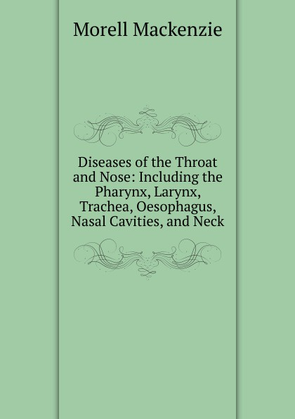 Morell Mackenzie Diseases of the Throat and Nose: Including the Pharynx, Larynx, Trachea, Oesophagus, Nasal Cavities, and Neck