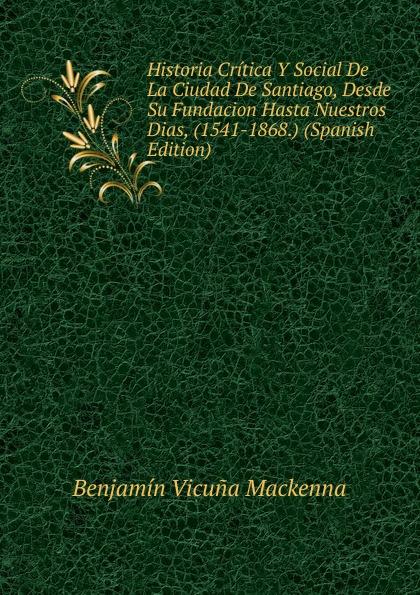 Benjamín Vicuna Mackenna Historia Critica Y Social De La Ciudad De Santiago, Desde Su Fundacion Hasta Nuestros Dias, (1541-1868.) (Spanish Edition) стоимость