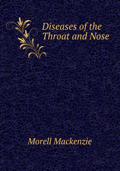 Morell Mackenzie Diseases of the Throat and Nose . morell