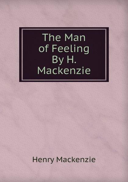 Henry Mackenzie The Man of Feeling By H. Mackenzie. mairi mackenzie isms understanding fashion