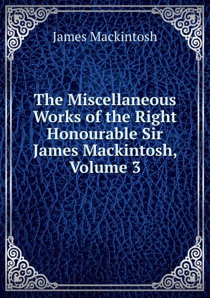 James Mackintosh The Miscellaneous Works of the Right Honourable Sir James Mackintosh, Volume 3 james mackintosh melanges philosophiques