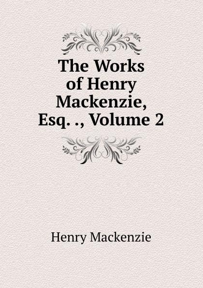 Henry Mackenzie The Works of Henry Mackenzie, Esq. ., Volume 2 mairi mackenzie isms understanding fashion