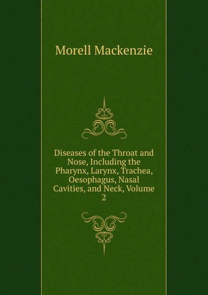 Morell Mackenzie Diseases of the Throat and Nose, Including the Pharynx, Larynx, Trachea, Oesophagus, Nasal Cavities, and Neck, Volume 2