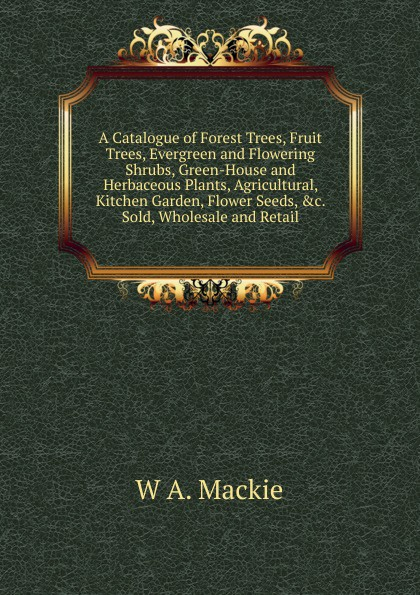 W A. Mackie A Catalogue of Forest Trees, Fruit Trees, Evergreen and Flowering Shrubs, Green-House and Herbaceous Plants, Agricultural, Kitchen Garden, Flower Seeds, .c. Sold, Wholesale and Retail kate outdoor forest fotografico photo painted backdrops broken wooden chair autumn photography background with fruit trees