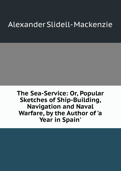 Alexander Slidell- Mackenzie The Sea-Service: Or, Popular Sketches of Ship-Building, Navigation and Naval Warfare, by the Author of .a Year in Spain.. mapping naval warfare