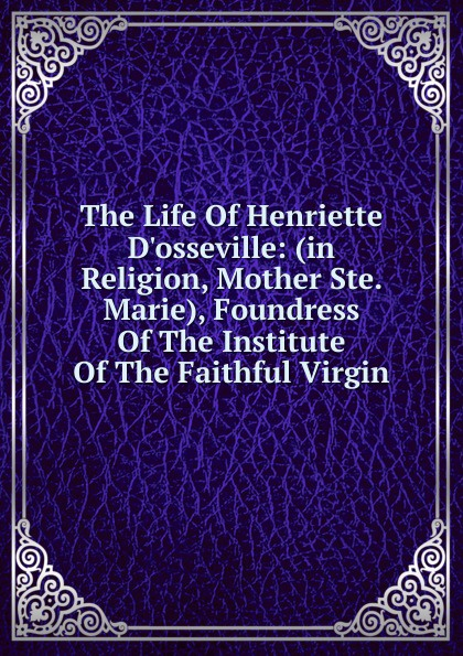 The Life Of Henriette D.osseville: (in Religion, Mother Ste. Marie), Foundress Of The Institute Of The Faithful Virgin