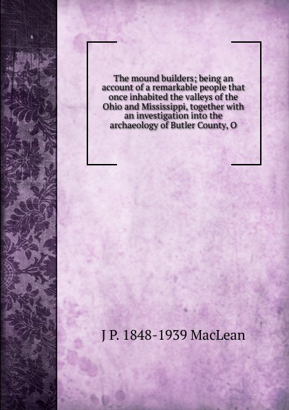 J.P. MacLean The mound builders; being an account of a remarkable people that once inhabited the valleys of the Ohio and Mississippi, together with an investigation into the archaeology of Butler County, O.