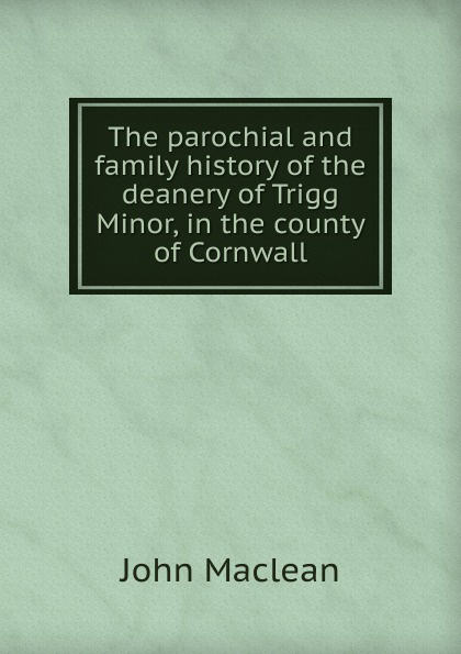 John Maclean The parochial and family history of the deanery of Trigg Minor, in the county of Cornwall john maclean the parochial and family history of the deanery of trigg minor cornwall