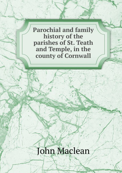 John Maclean Parochial and family history of the parishes of St. Teath and Temple, in the county of Cornwall john maclean the parochial and family history of the deanery of trigg minor cornwall