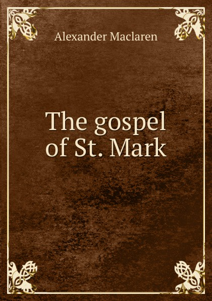 Alexander Maclaren The gospel of St. Mark alexander maclaren the gospel of st matthew
