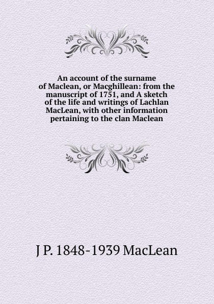 все цены на J.P. MacLean An account of the surname of Maclean, or Macghillean: from the manuscript of 1751, and A sketch of the life and writings of Lachlan MacLean, with other information pertaining to the clan Maclean онлайн