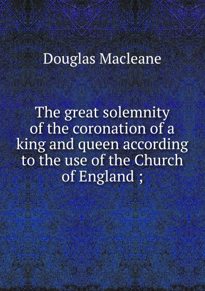 Douglas Macleane The great solemnity of the coronation of a king and queen according to the use of the Church of England ; douglas niles the druid queen