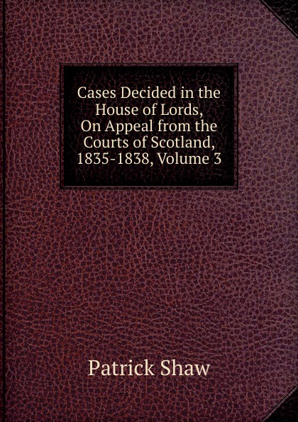 Patrick Shaw Cases Decided in the House of Lords, On Appeal from the Courts of Scotland, 1835-1838, Volume 3