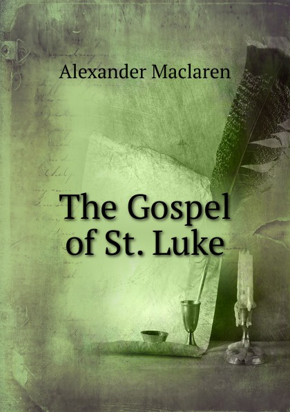Alexander Maclaren The Gospel of St. Luke alexander maclaren the gospel of st matthew